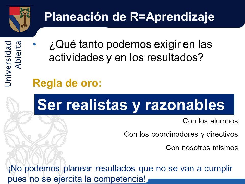 Universidad Abierta Planeación de R=Aprendizaje ¿Qué tanto podemos exigir en las actividades y en los resultados? Regla de oro: Ser realistas y razona