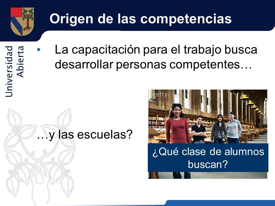 Universidad Abierta Origen de las competencias La capacitación para el trabajo busca desarrollar personas competentes… …y las escuelas? ¿Qué clase de