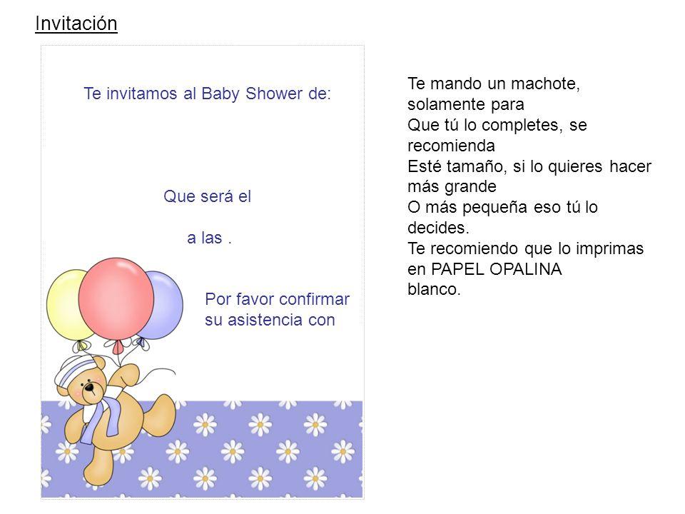 Invitación Te invitamos al Baby Shower de: Que será el día,lugar y fecha. Por favor confirmar su asistencia con y tel Te mando un machote, solamente p