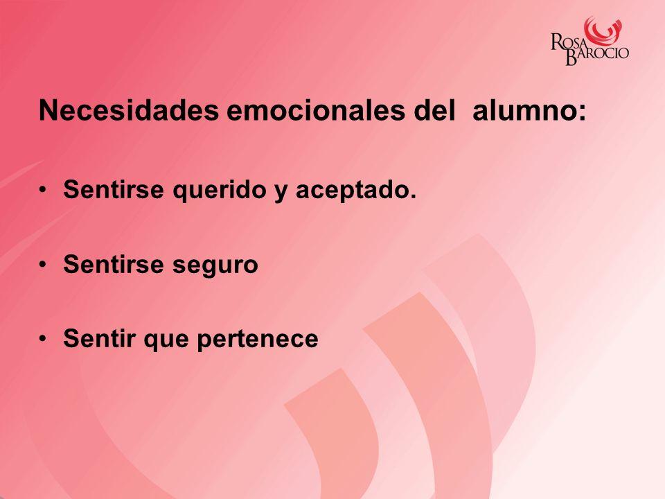 Necesidades emocionales del alumno: Sentirse querido y aceptado. Sentirse seguro Sentir que pertenece