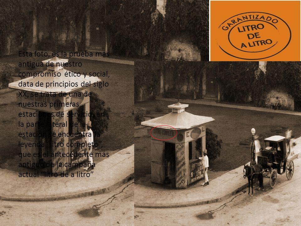 Esta foto, es la prueba mas antigua de nuestro compromiso ético y social, data de principios del siglo XX, se trata de una de nuestras primeras estaciones de servicio, en la parte lateral de la estación se encuentra la leyenda litro completo, que es el antecedente mas antiguo de la campaña actual litro de a litro