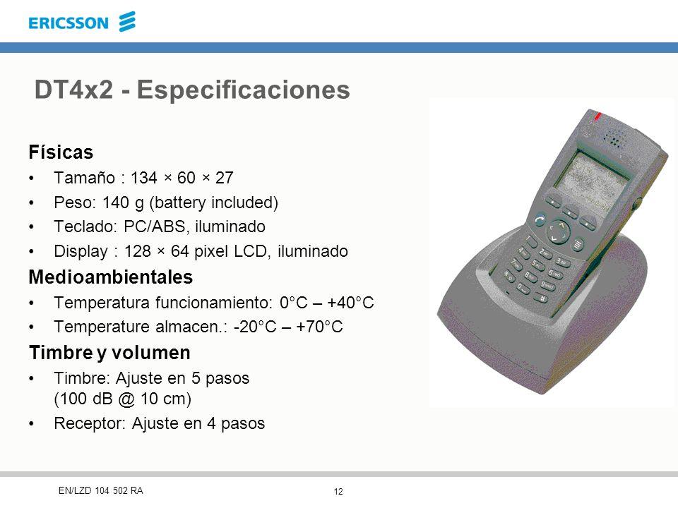 12 EN/LZD 104 502 RA DT4x2 - Especificaciones Físicas Tamaño : 134 × 60 × 27 Peso: 140 g (battery included) Teclado: PC/ABS, iluminado Display : 128 × 64 pixel LCD, iluminado Medioambientales Temperatura funcionamiento: 0°C – +40°C Temperature almacen.: -20°C – +70°C Timbre y volumen Timbre: Ajuste en 5 pasos (100 dB @ 10 cm) Receptor: Ajuste en 4 pasos