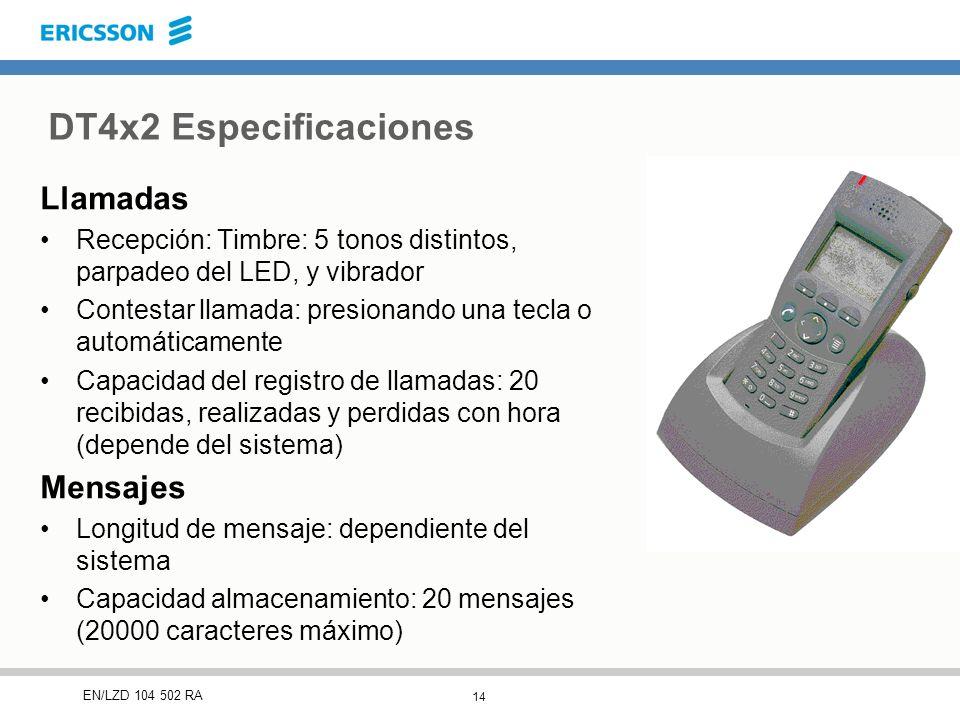 14 EN/LZD 104 502 RA DT4x2 Especificaciones Llamadas Recepción: Timbre: 5 tonos distintos, parpadeo del LED, y vibrador Contestar llamada: presionando una tecla o automáticamente Capacidad del registro de llamadas: 20 recibidas, realizadas y perdidas con hora (depende del sistema) Mensajes Longitud de mensaje: dependiente del sistema Capacidad almacenamiento: 20 mensajes (20000 caracteres máximo)