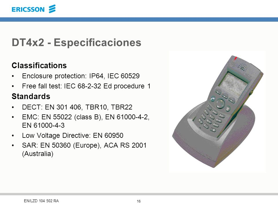 16 EN/LZD 104 502 RA DT4x2 - Especificaciones Classifications Enclosure protection: IP64, IEC 60529 Free fall test: IEC 68-2-32 Ed procedure 1 Standards DECT: EN 301 406, TBR10, TBR22 EMC: EN 55022 (class B), EN 61000-4-2, EN 61000-4-3 Low Voltage Directive: EN 60950 SAR: EN 50360 (Europe), ACA RS 2001 (Australia)