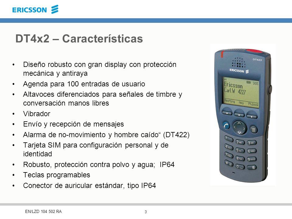 3 EN/LZD 104 502 RA DT4x2 – Características Diseño robusto con gran display con protección mecánica y antiraya Agenda para 100 entradas de usuario Altavoces diferenciados para señales de timbre y conversación manos libres Vibrador Envío y recepción de mensajes Alarma de no-movimiento y hombre caído (DT422) Tarjeta SIM para configuración personal y de identidad Robusto, protección contra polvo y agua; IP64 Teclas programables Conector de auricular estándar, tipo IP64