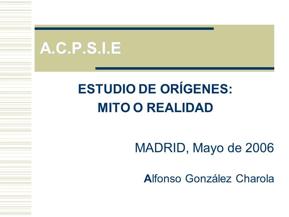 A.C.P.S.I.E ESTUDIO DE ORÍGENES: MITO O REALIDAD MADRID, Mayo de 2006 Alfonso González Charola