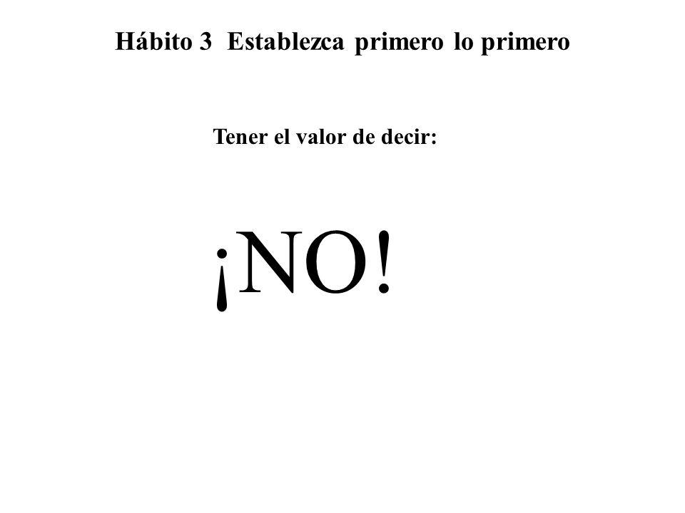 Tener el valor de decir: ¡NO! Hábito 3 Establezca primero lo primero