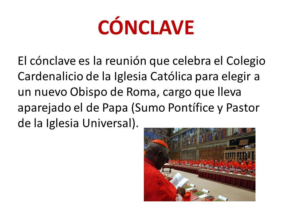 CÓNCLAVE El cónclave es la reunión que celebra el Colegio Cardenalicio de la Iglesia Católica para elegir a un nuevo Obispo de Roma, cargo que lleva aparejado el de Papa (Sumo Pontífice y Pastor de la Iglesia Universal).