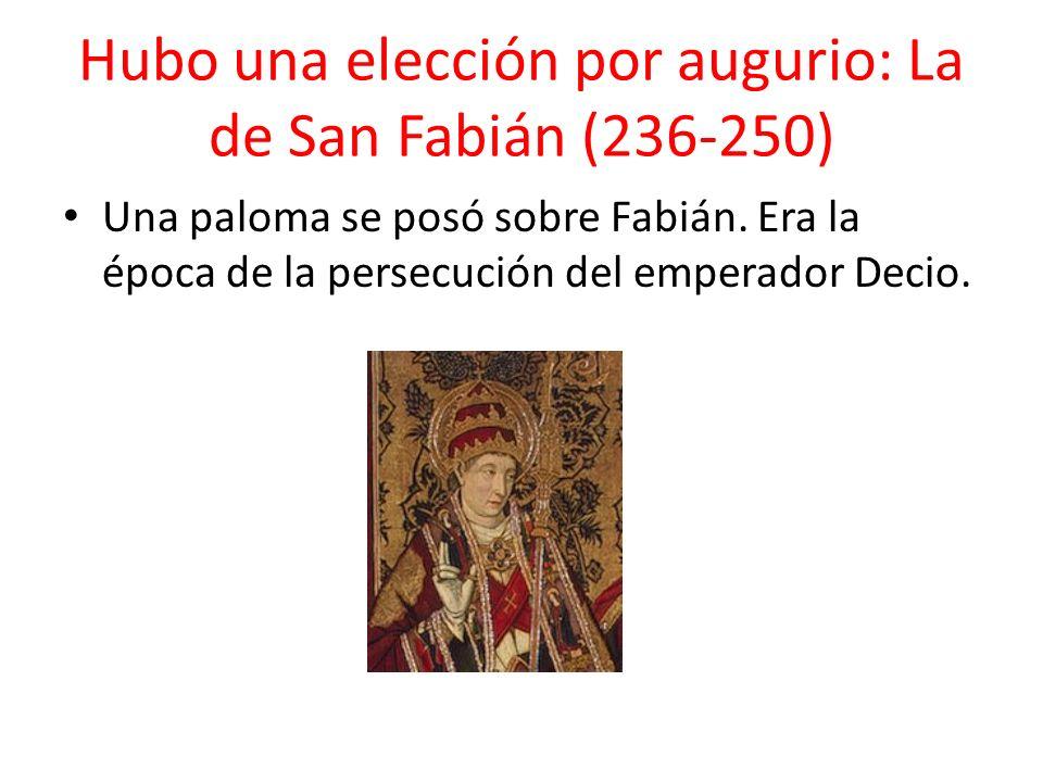 Hubo una elección por augurio: La de San Fabián (236-250) Una paloma se posó sobre Fabián. Era la época de la persecución del emperador Decio.
