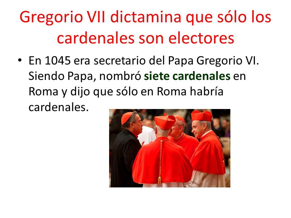 Gregorio VII dictamina que sólo los cardenales son electores En 1045 era secretario del Papa Gregorio VI. Siendo Papa, nombró siete cardenales en Roma