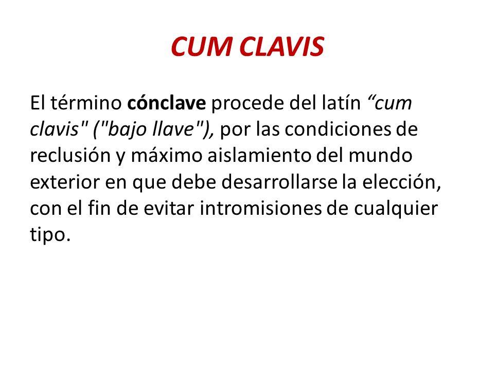 CUM CLAVIS El término cónclave procede del latín cum clavis ( bajo llave ), por las condiciones de reclusión y máximo aislamiento del mundo exterior en que debe desarrollarse la elección, con el fin de evitar intromisiones de cualquier tipo.