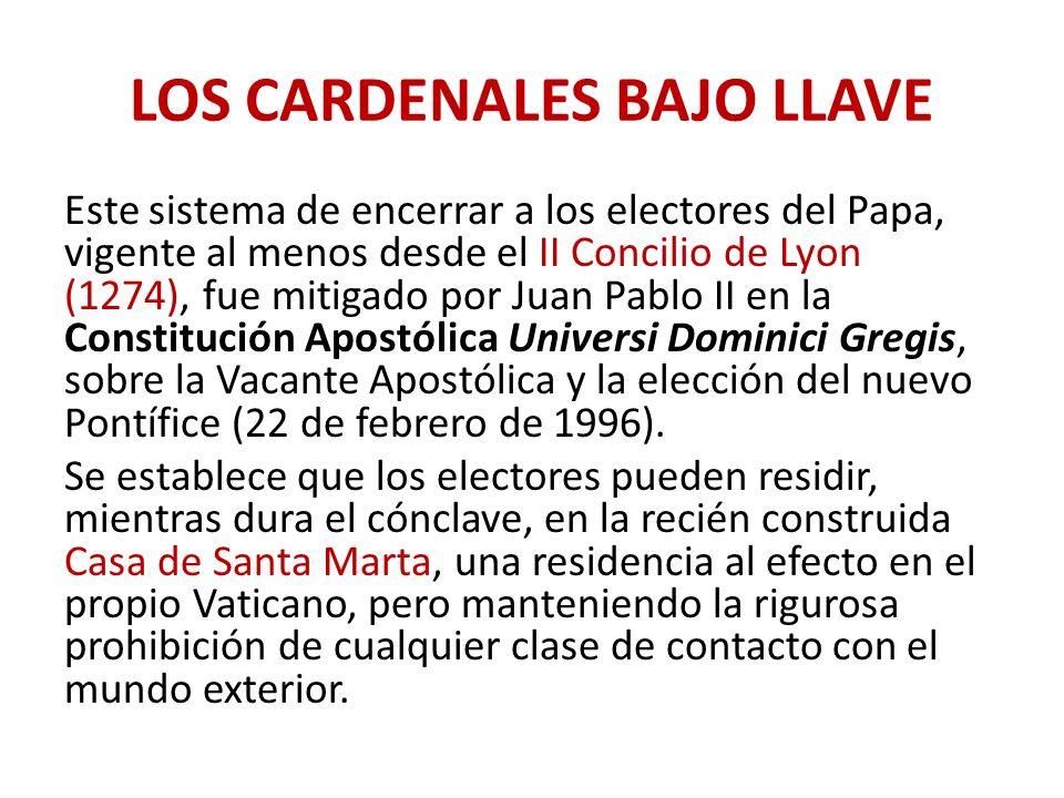 LOS CARDENALES BAJO LLAVE Este sistema de encerrar a los electores del Papa, vigente al menos desde el II Concilio de Lyon (1274), fue mitigado por Juan Pablo II en la Constitución Apostólica Universi Dominici Gregis, sobre la Vacante Apostólica y la elección del nuevo Pontífice (22 de febrero de 1996).