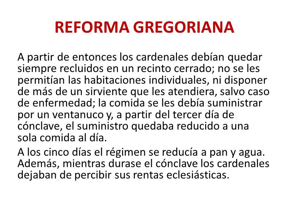 REFORMA GREGORIANA A partir de entonces los cardenales debían quedar siempre recluidos en un recinto cerrado; no se les permitían las habitaciones ind