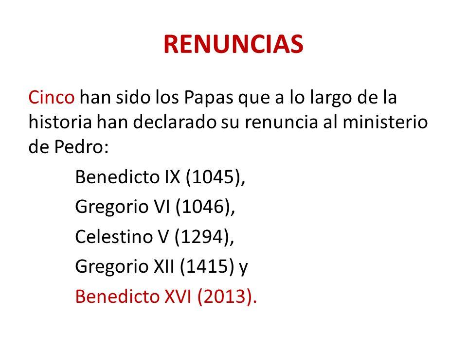RENUNCIAS Cinco han sido los Papas que a lo largo de la historia han declarado su renuncia al ministerio de Pedro: Benedicto IX (1045), Gregorio VI (1046), Celestino V (1294), Gregorio XII (1415) y Benedicto XVI (2013).