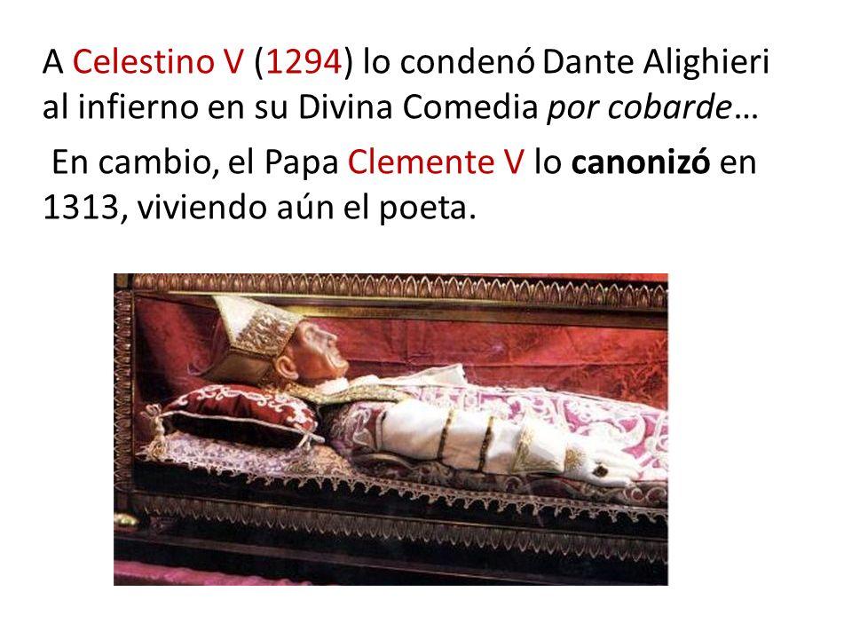A Celestino V (1294) lo condenó Dante Alighieri al infierno en su Divina Comedia por cobarde… En cambio, el Papa Clemente V lo canonizó en 1313, viviendo aún el poeta.