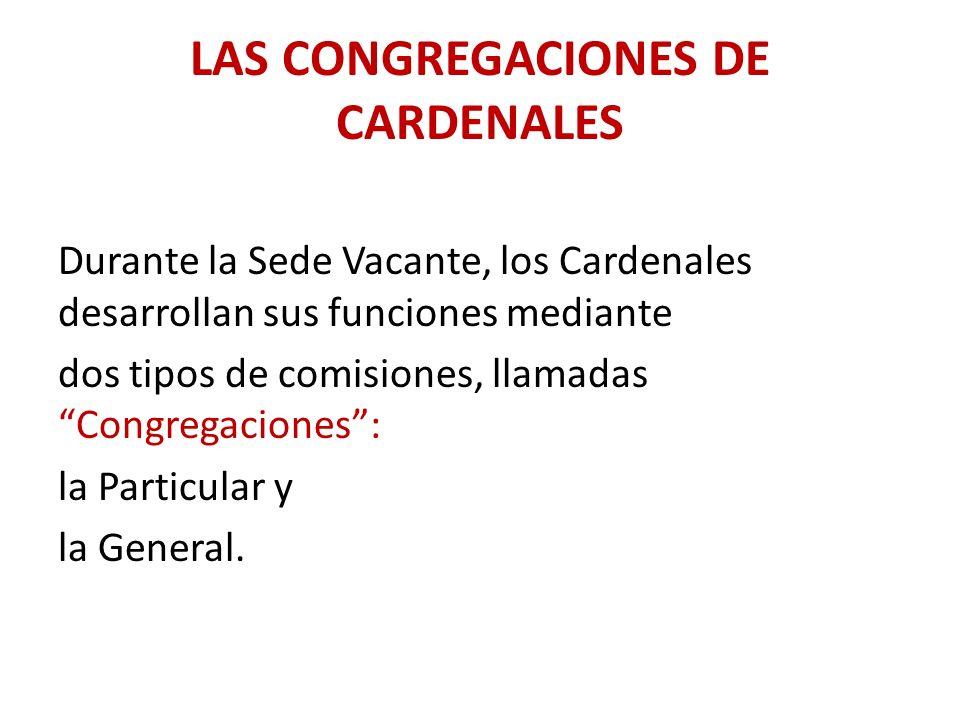 LAS CONGREGACIONES DE CARDENALES Durante la Sede Vacante, los Cardenales desarrollan sus funciones mediante dos tipos de comisiones, llamadas Congregaciones: la Particular y la General.