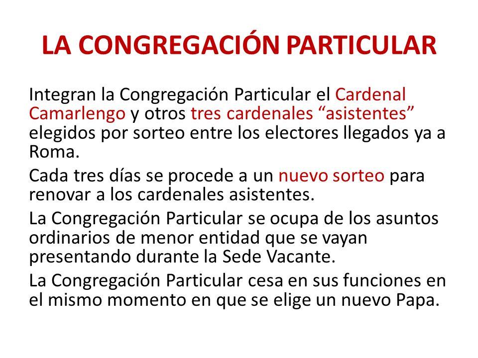 LA CONGREGACIÓN PARTICULAR Integran la Congregación Particular el Cardenal Camarlengo y otros tres cardenales asistentes elegidos por sorteo entre los electores llegados ya a Roma.