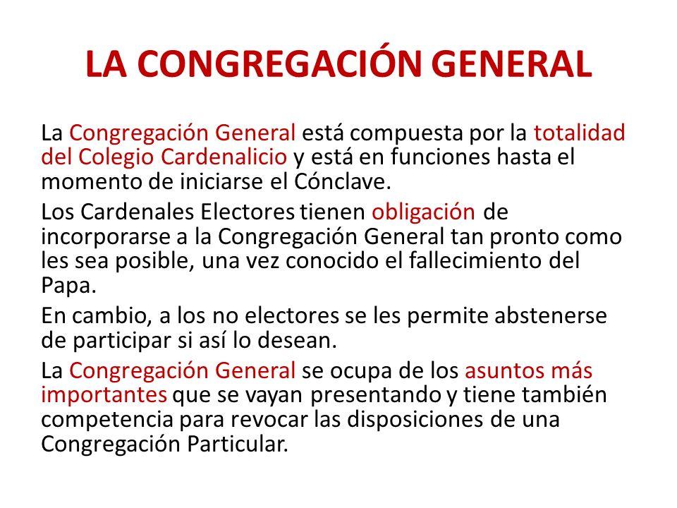 LA CONGREGACIÓN GENERAL La Congregación General está compuesta por la totalidad del Colegio Cardenalicio y está en funciones hasta el momento de iniciarse el Cónclave.