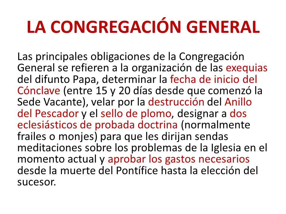LA CONGREGACIÓN GENERAL Las principales obligaciones de la Congregación General se refieren a la organización de las exequias del difunto Papa, determ
