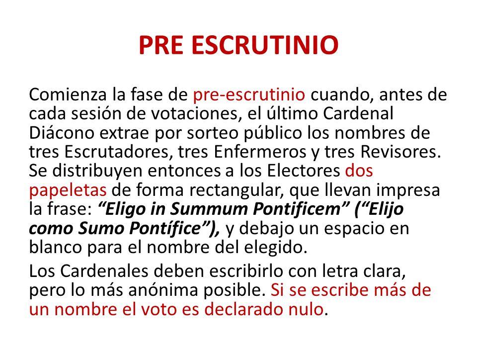 PRE ESCRUTINIO Comienza la fase de pre-escrutinio cuando, antes de cada sesión de votaciones, el último Cardenal Diácono extrae por sorteo público los nombres de tres Escrutadores, tres Enfermeros y tres Revisores.