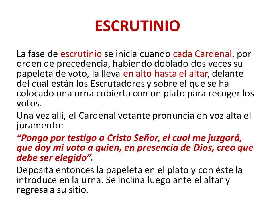ESCRUTINIO La fase de escrutinio se inicia cuando cada Cardenal, por orden de precedencia, habiendo doblado dos veces su papeleta de voto, la lleva en