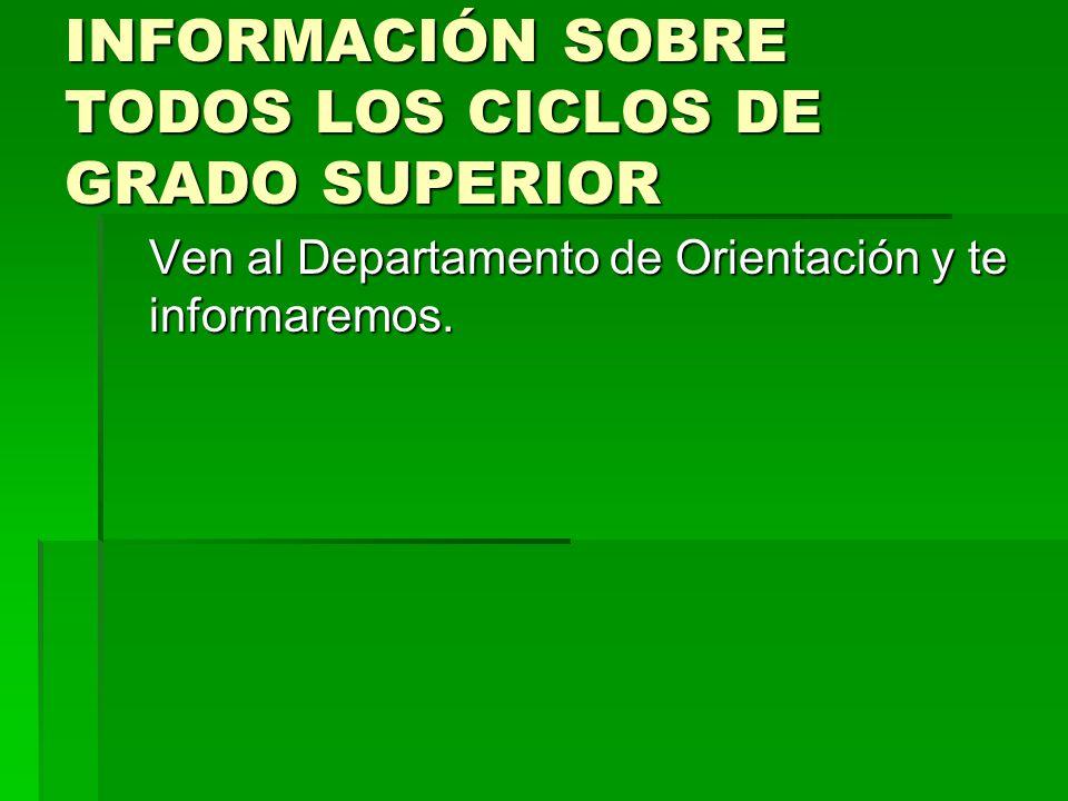 INFORMACIÓN SOBRE TODOS LOS CICLOS DE GRADO SUPERIOR Ven al Departamento de Orientación y te informaremos.