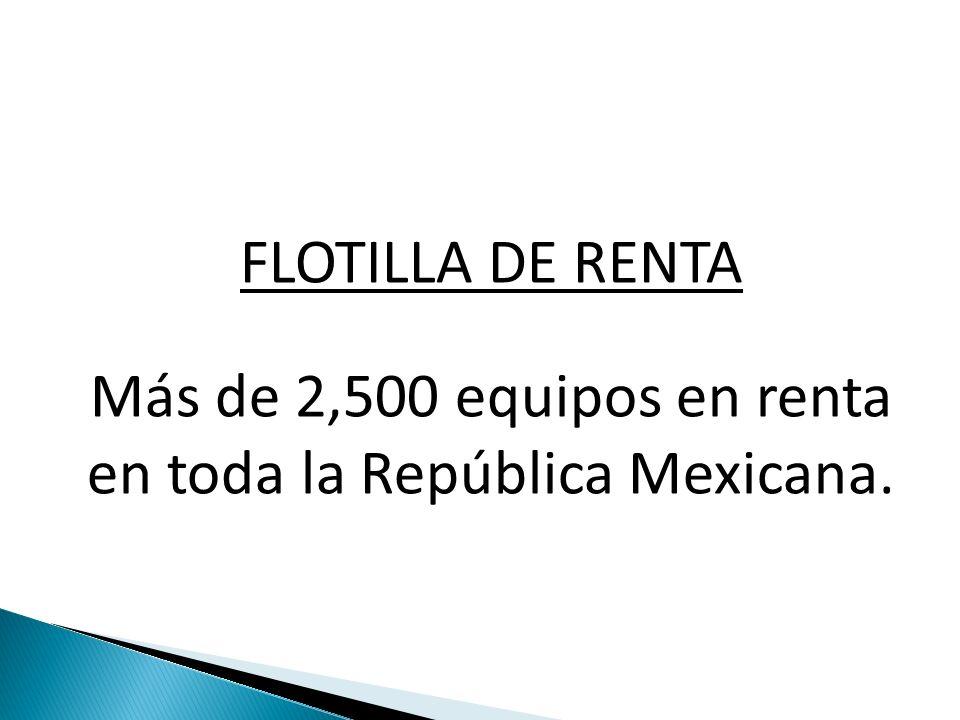 FLOTILLA DE RENTA Más de 2,500 equipos en renta en toda la República Mexicana.