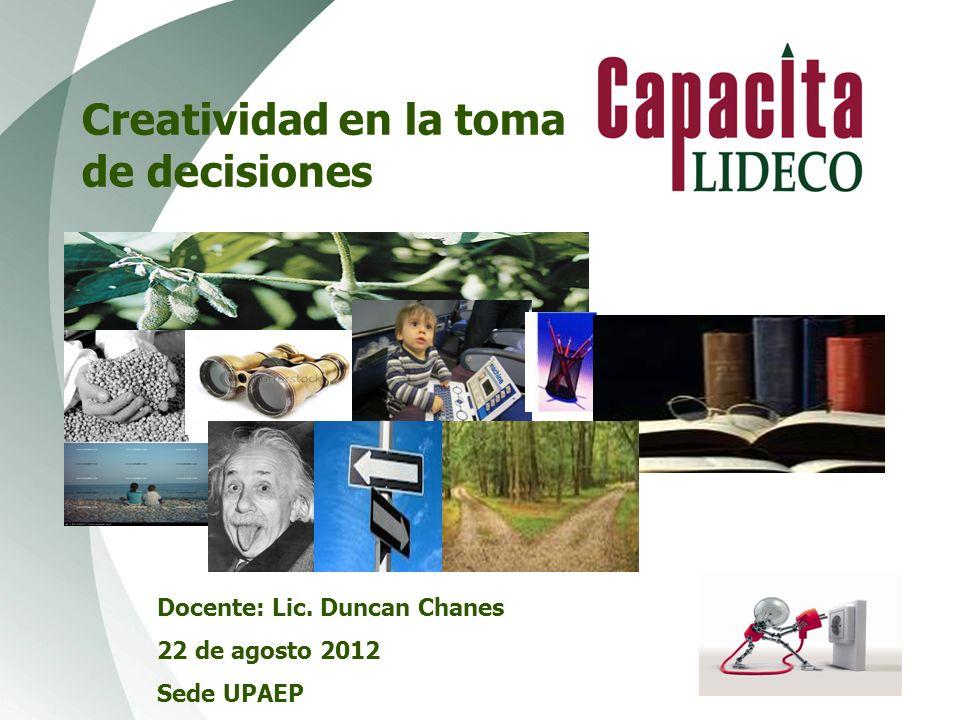 Creatividad en la toma de decisiones Docente: Lic. Duncan Chanes 22 de agosto 2012 Sede UPAEP