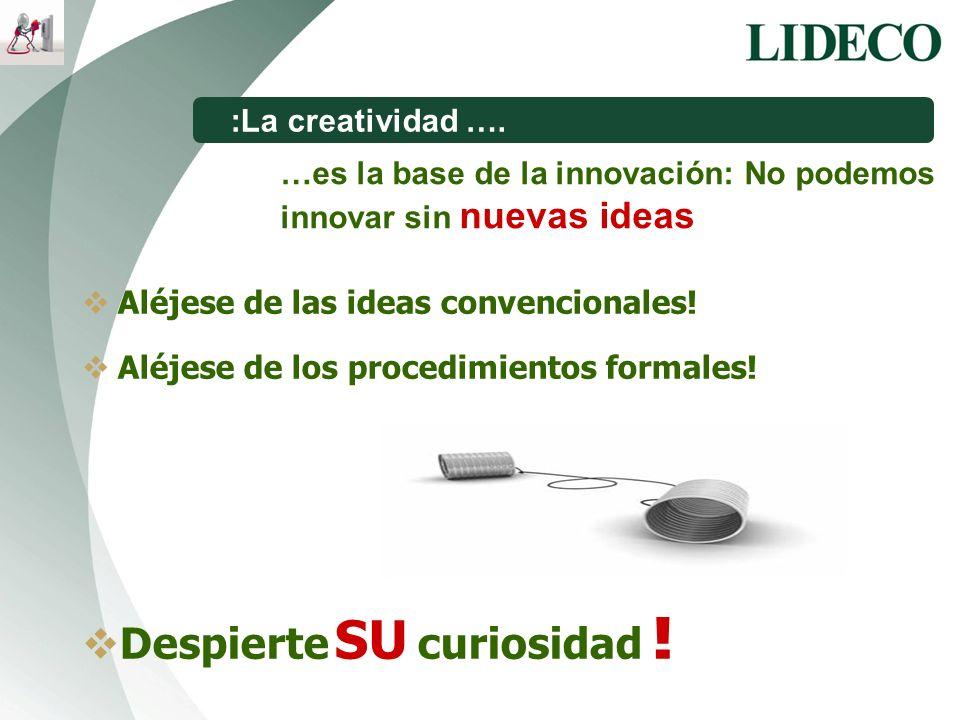 …es la base de la innovación: No podemos innovar sin nuevas ideas :La creatividad …. Aléjese de las ideas convencionales! Aléjese de los procedimiento
