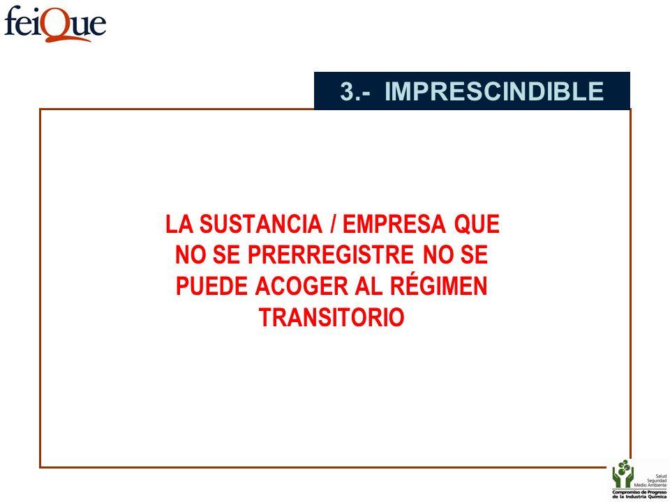 LA SUSTANCIA / EMPRESA QUE NO SE PRERREGISTRE NO SE PUEDE ACOGER AL RÉGIMEN TRANSITORIO 3.- IMPRESCINDIBLE