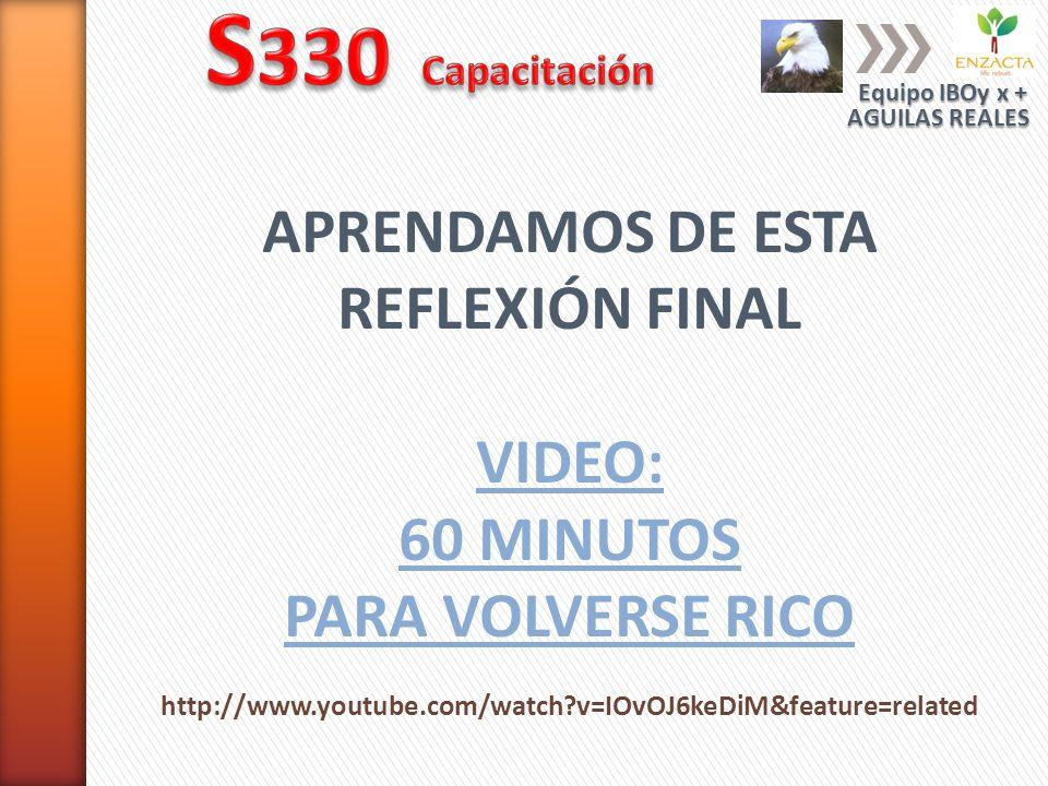 APRENDAMOS DE ESTA REFLEXIÓN FINAL VIDEO: 60 MINUTOS PARA VOLVERSE RICO http://www.youtube.com/watch?v=IOvOJ6keDiM&feature=related Equipo IBOy x + AGU