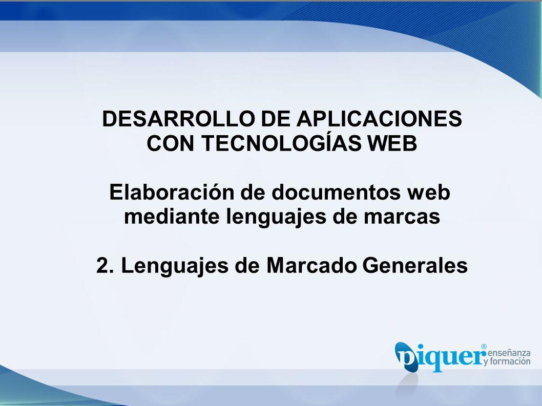 DESARROLLO DE APLICACIONES CON TECNOLOGÍAS WEB Elaboración de documentos web mediante lenguajes de marcas 2. Lenguajes de Marcado Generales