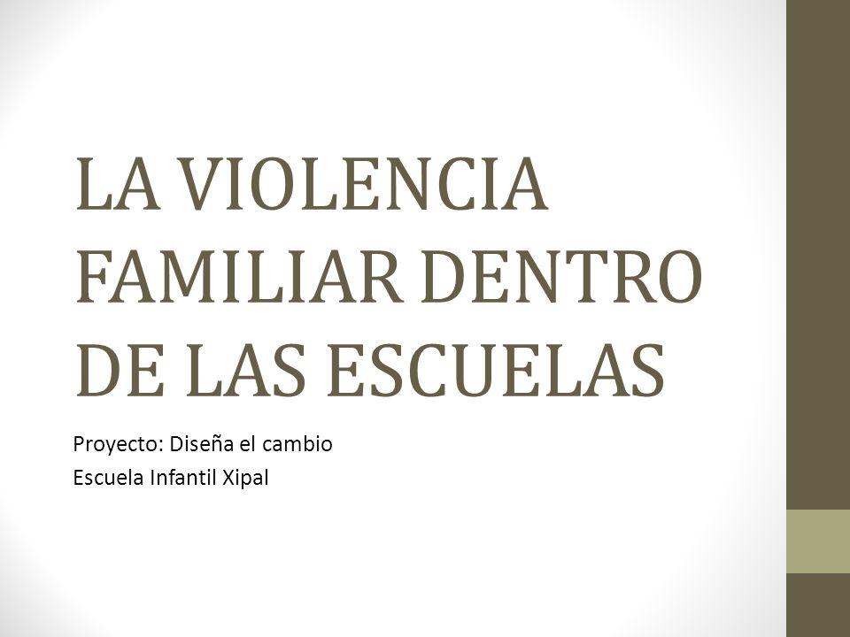 LA VIOLENCIA FAMILIAR DENTRO DE LAS ESCUELAS Proyecto: Diseña el cambio Escuela Infantil Xipal