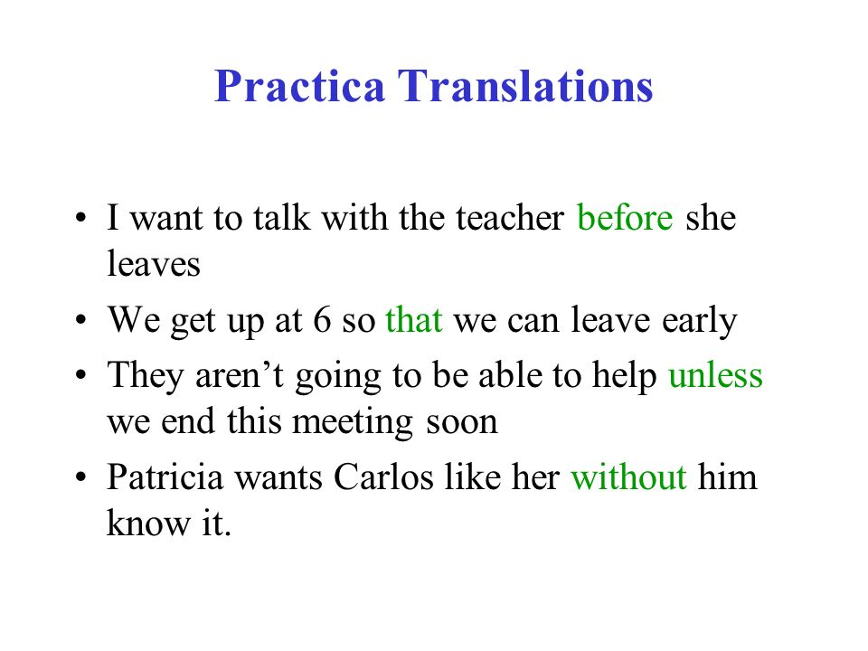 Practica Translations I want to talk with the teacher before she leaves We get up at 6 so that we can leave early They arent going to be able to help unless we end this meeting soon Patricia wants Carlos like her without him know it.