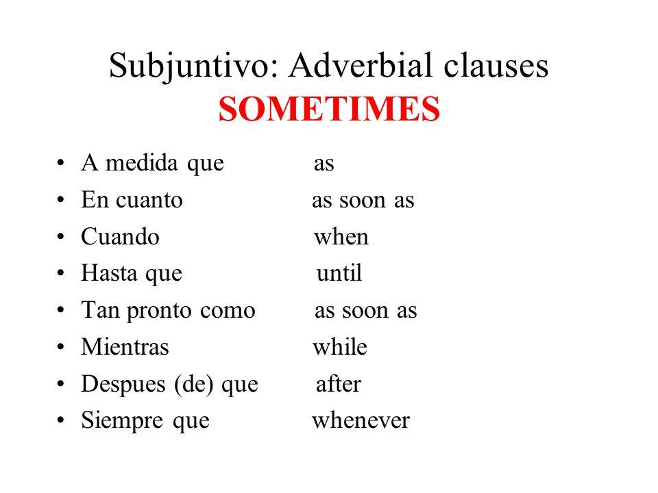 Subjuntivo: Adverbial clauses SOMETIMES A medida que as En cuanto as soon as Cuando when Hasta que until Tan pronto como as soon as Mientras while Despues (de) que after Siempre que whenever