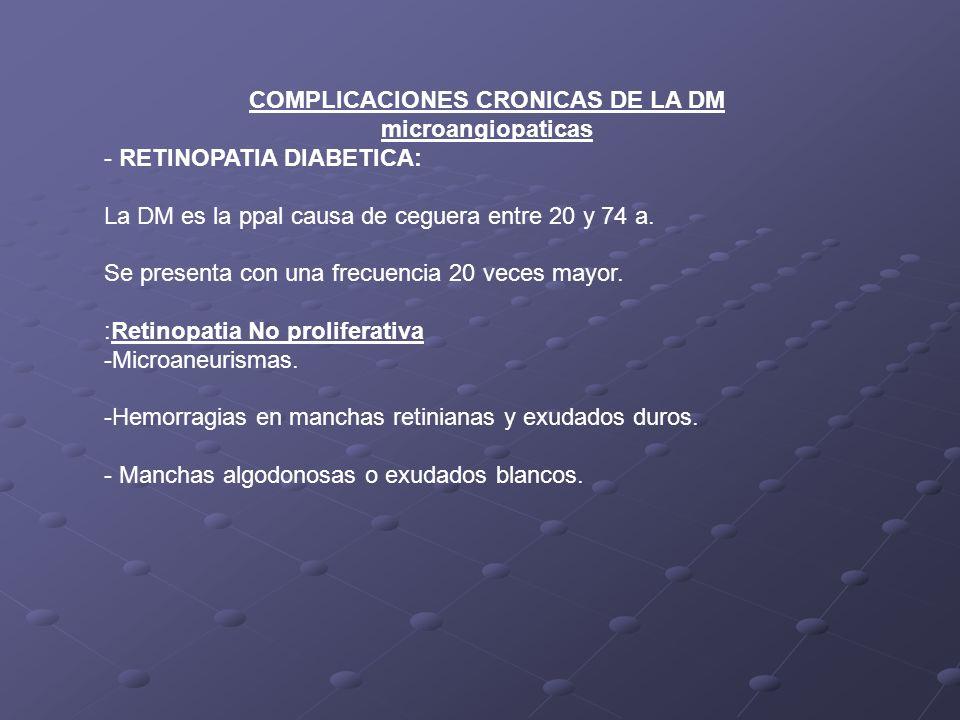 COMPLICACIONES CRONICAS DE LA DM microangiopaticas - RETINOPATIA DIABETICA: La DM es la ppal causa de ceguera entre 20 y 74 a. Se presenta con una fre