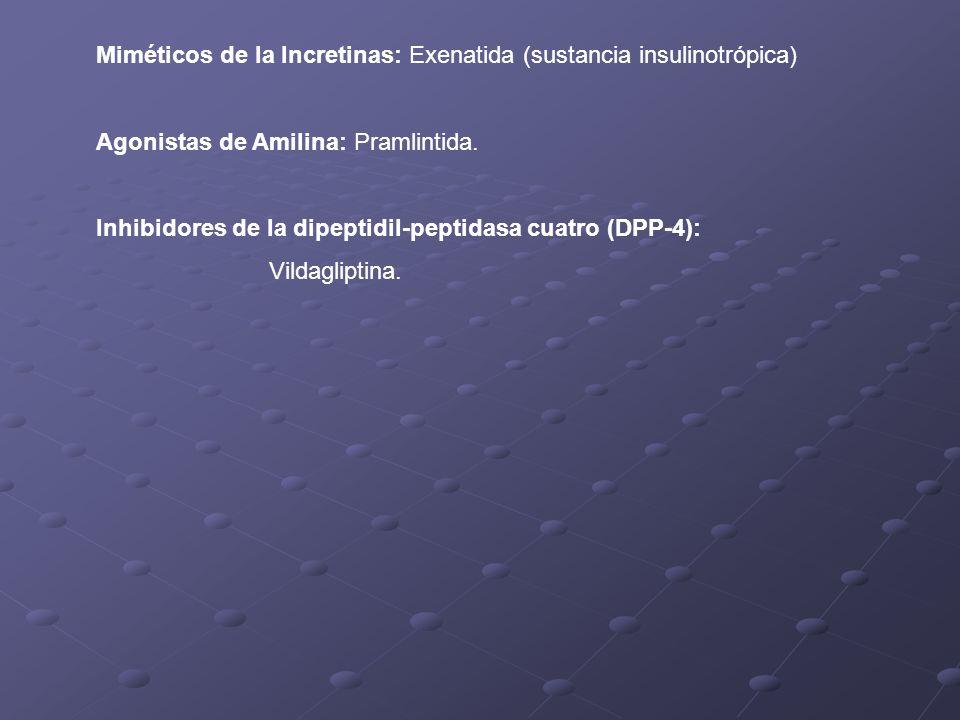 Miméticos de la Incretinas: Exenatida (sustancia insulinotrópica) Agonistas de Amilina: Pramlintida. Inhibidores de la dipeptidil-peptidasa cuatro (DP