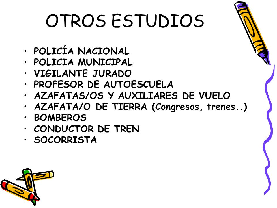 OTROS ESTUDIOS POLICÍA NACIONAL POLICIA MUNICIPAL VIGILANTE JURADO PROFESOR DE AUTOESCUELA AZAFATAS/OS Y AUXILIARES DE VUELO AZAFATA/O DE TIERRA (Congresos, trenes..) BOMBEROS CONDUCTOR DE TREN SOCORRISTA