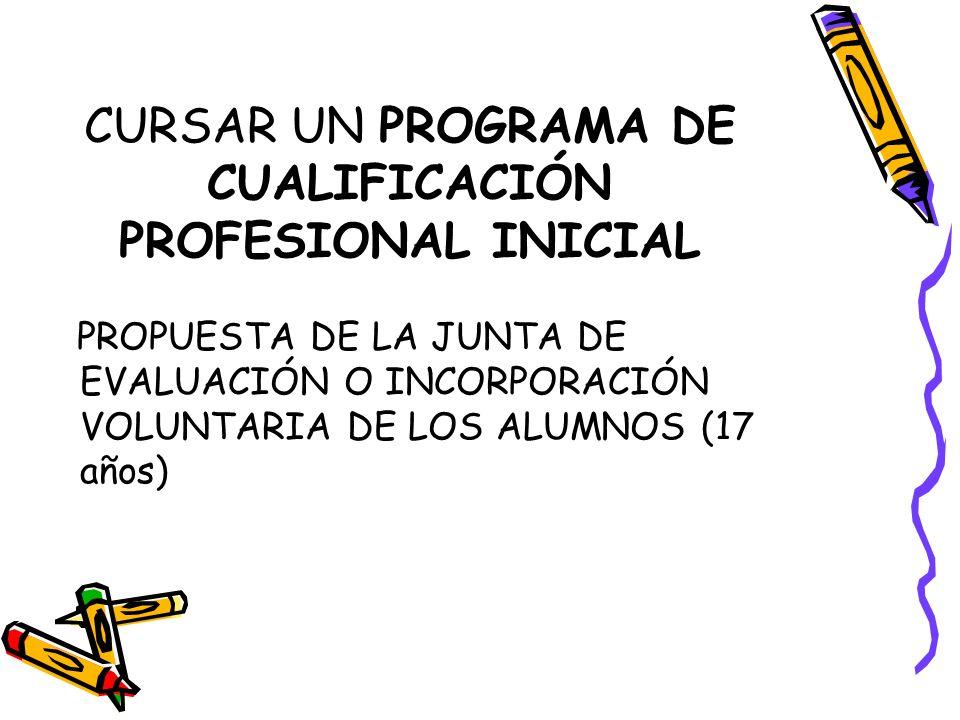 CURSAR UN PROGRAMA DE CUALIFICACIÓN PROFESIONAL INICIAL PROPUESTA DE LA JUNTA DE EVALUACIÓN O INCORPORACIÓN VOLUNTARIA DE LOS ALUMNOS (17 años)