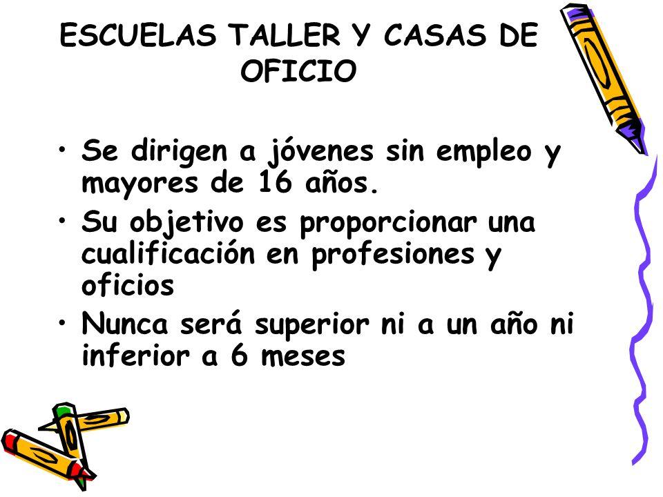 ESCUELAS TALLER Y CASAS DE OFICIO Se dirigen a jóvenes sin empleo y mayores de 16 años.
