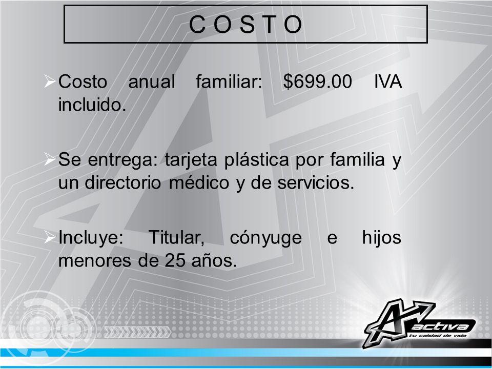 C O S T O Costo anual familiar: $699.00 IVA incluido. Se entrega: tarjeta plástica por familia y un directorio médico y de servicios. Incluye: Titular