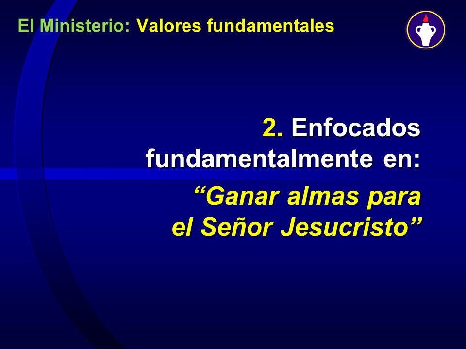 El Ministerio: Valores fundamentales 2. Enfocados fundamentalmente en: Ganar almas para el Señor Jesucristo
