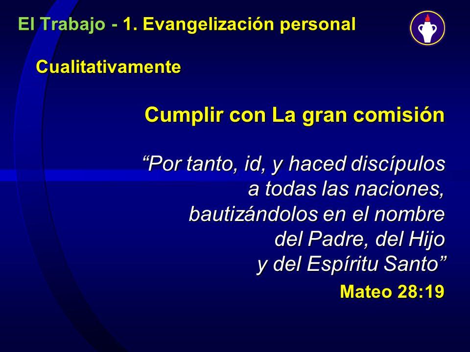 El Trabajo - 1. Evangelización personal Cualitativamente Cualitativamente Cumplir con La gran comisión Por tanto, id, y haced discípulos a todas las n