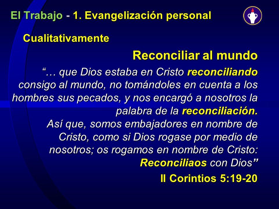 El Trabajo - 1. Evangelización personal Cualitativamente Cualitativamente Reconciliar al mundo … que Dios estaba en Cristo reconciliando consigo al mu