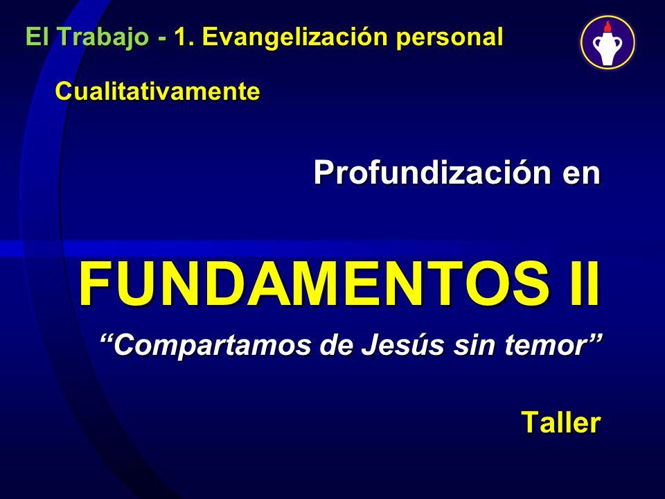 El Trabajo - 1. Evangelización personal Cualitativamente Cualitativamente Profundización en Profundización en FUNDAMENTOS II Compartamos de Jesús sin