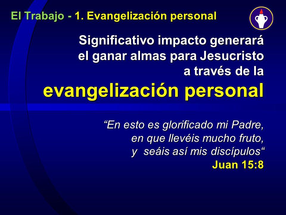 El Trabajo - 1. Evangelización personal Significativo impacto generará el ganar almas para Jesucristo a través de la evangelización personal En esto e