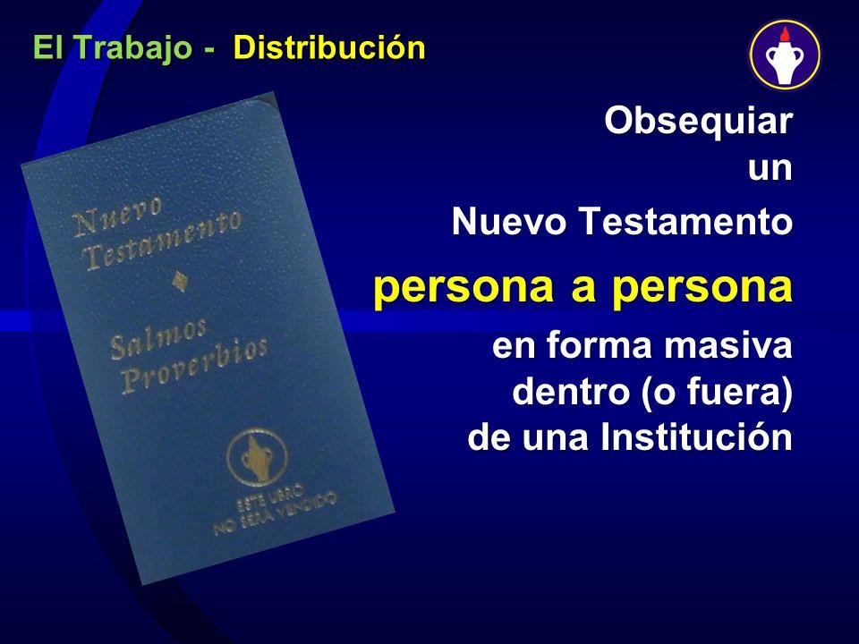El Trabajo - Distribución Obsequiar un Nuevo Testamento Nuevo Testamento persona a persona en forma masiva dentro (o fuera) de una Institución