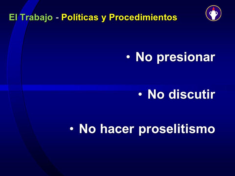 El Trabajo - Políticas y Procedimientos No presionarNo presionar No discutirNo discutir No hacer proselitismoNo hacer proselitismo