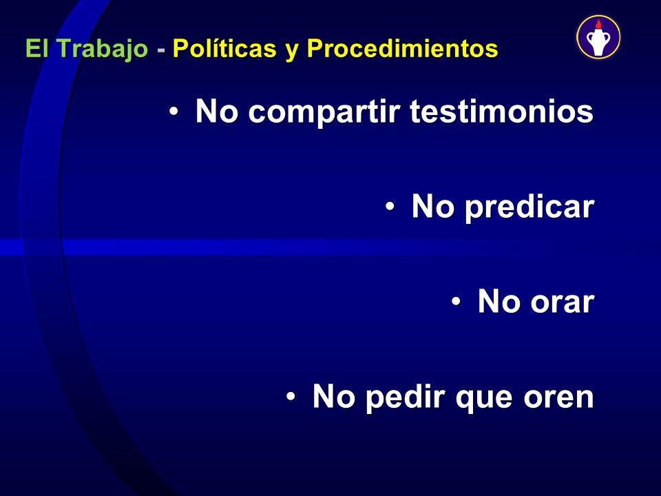El Trabajo - Políticas y Procedimientos No compartir testimoniosNo compartir testimonios No predicarNo predicar No orarNo orar No pedir que orenNo ped