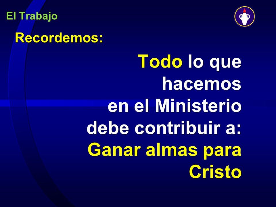 El Trabajo Recordemos: Todo lo que hacemos en el Ministerio debe contribuir a: Ganar almas para Cristo